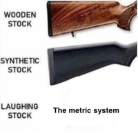 Freedom Rings: WOODEN  STOCK  SYNTHETIC  STOCK  LAUGHING  STOCK  The metric system