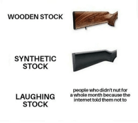 Fucking, Internet, and Memes: WOODEN STOCK  SYNTHETIC  STOCK  people who didn't nut for  LAUGHING  STOCK  awhole month because the  internet told them not to So fucking tragic.