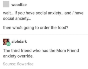 """Food, Anxiety, and Lesbian: woodfae  wait... if you have social anxiety... and i have  social anxiety...  then who's going to order the food?  alohdark  The third friend who has the Mom Friend  anxiety override.  Source: flowerfae I have the Mom Friend Anxiety Override. Side effect: people assume I'm the """"top"""" so to speak in our lesbian relationship"""