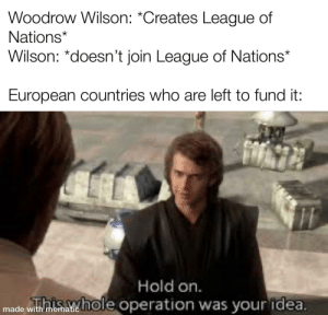 History, Amirite, and League: Woodrow Wilson: *Creates League of  Nations*  Wilson: *doesn't join League of Nations*  European countries who are left to fund it:  Hold on  Tithiahole operation was your idea.  made with mematic Treaty of Versailles amirite?