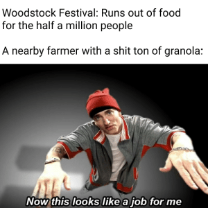 Billy McFarland, take note: Woodstock Festival: Runs out of food  for the half a million people  A nearby farmer with a shit ton of granola:  Now this looks like a job for me Billy McFarland, take note