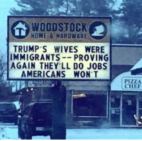 LOL: WOODSTOCK  HOME&HAROWARE  TRUMP'S WIVES WERE  IMMIGRANTS--PROVING  AGAIN THEY LL D0 JOBS  AMERICANS WON'T  PIZZA  CHEF LOL