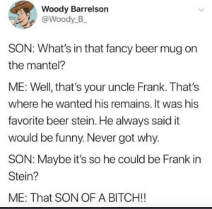 Not an Area 51 meme yw: Woody Barrelson  @Woody_B  SON: What's in that fancy beer mug on  the mantel?  ME: Well, that's your uncle Frank. That's  where he wanted his remains. It was his  favorite beer stein. He always said it  would be funny. Never got why.  SON: Maybe it's so he could be Frank in  Stein?  ME: That SON OF A BITCH!! Not an Area 51 meme yw