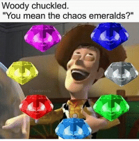 """these are so funny to me: Woody chuckled  """"You mean the chaos emeralds?""""  @real snails these are so funny to me"""