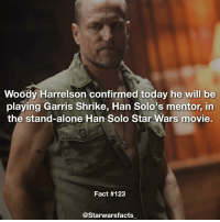 Han Solo, Memes, and Woody Harrelson: Woody Harrelson confirmed today he will be  playing Garris Shrike, Han Solo's mentor, in  the stand-alone Han Solo Star Wars movie.  Fact #123  @Starwars facts Garris Shrike was Han Solo's mentor in the Expanded Universe-Legends. He will be coming back to canon then! starwarsfacts