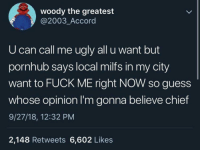 Milfs, Pornhub, and Ugly: woody the greatest  @2003_Accord  U can call me ugly all u want but  pornhub says local milfs in my city  want to FUCK ME right NOW so guess  whose opinion I'm gonna believe chief  9/27/18, 12:32 PM  2,148 Retweets 6,602 Likes Me irl