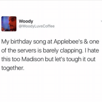 We all know this feeling 😂🎂: Woody  @Woody Luvs Coffee  My birthday song at Applebee's & one  of the servers is barely clapping. hate  this too Madison but let's tough it out  together We all know this feeling 😂🎂