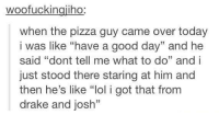"""https://t.co/eXnYpa8IOv: woofuckingiiho  when the pizza guy came over today  i was like """"have a good day"""" and he  said """"dont tell me what to do"""" and i  just stood there staring at him and  then he's like """"lol i got that from  drake and josh"""" https://t.co/eXnYpa8IOv"""