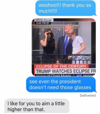 ECLIPSE IS TAKING OVER: woohoo!!! thank you so  much!!!!  White House  2:43 PM ET  ECLIPSE OF THE CENTURY  TRUMP WATCHES ECLIPSE FR  see even the president  doesn't need those glasses  Delivered  I like for you to aim a little  higher than that. ECLIPSE IS TAKING OVER