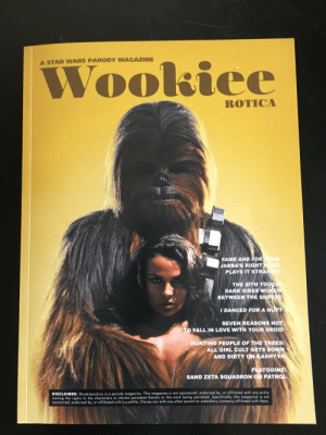 Disney, Fall, and Love: Wookiee  A STAR WARS PARODY MAGAZINE  ROTICA  NAt  FAME AND FOR  JABBA'S RIGHT  PLAYS IT STRA  THE SITH TO  DARK SIDES WO  BETWEEN THE SHE  IDANCED FOR A H  SEVEN REASONS NOT  TO FALL IN LOVE WITH YOUR DROID  HUNTING PEOPLE OF THE TREES:  ALL GIRL CULT GETS DOWN  AND DIRTY ON KASHYYK  PLATOOINE  SAND ZETA SQUADRON ON PATR  DISCLAIMER: Wookieerotico is a parody magozine. Tis magozine is not sponsored, endorsed by, or affiliated with any entity  the rights to the characters or stories parodied therein or the work being parodied. Specifically, this magazine is not  sponsored, endorsed by, or affiliated with Lucasfilm, Disney nor with any other parent or subsidiary company affiliated with them. My neighbor got me this gem yesterday