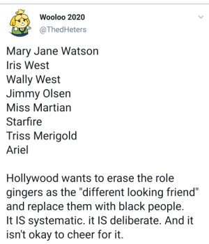 """Ariel, Black, and Iris: Wooloo 2020  @ThedHeters  Mary Jane Watson  Iris West  Wally West  Jimmy Olsen  Miss Martian  Starfire  Triss Merigold  Ariel  Hollywood wants to erase the role  gingers as the """"different looking friend""""  and replace them with black people.  It IS systematic. it IS deliberate. And it  isn't okay to cheer for it Hurray for minority erasure"""
