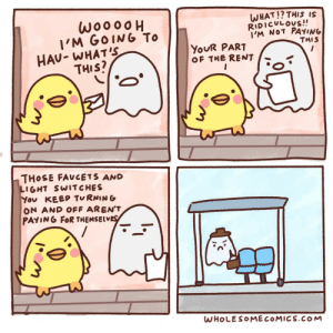 Ghost roommate [OC]: woooo  I'M GOING To  HAU- WHAT'S  THIS?  WHAT!? THIS IS  RIDICULOUS!!  I'M NOT PAYING  THIS  YOUR PART  OF THE RENT  THOSE FAUCETS AND  LIGHT SWITCHES  You KEEP TURNING  ON AND OFF AREN'T  PAYING FOR THEMSELVES  WHOLESOMECOMICS.COM Ghost roommate [OC]