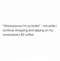 "Funny, Shopping, and Coffee: ""Wooooowww I'm so broke"" - me while l  continue shopping and sipping on my  unnecessary $5 coffee Living la vida broka 😅💸"