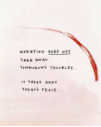 Peace, Away, and  Take Away: WOR PYING DOES NOT  TAKE AwAY  To MM oROWS TROVBLE S  IT TAkES AWAY  ToDAYS PEACE