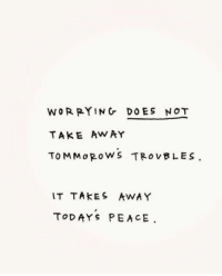 Peace, Away, and Not: WOR RYING DOES NOT  TAKE Aw AY  TOMMo RoWS TROVBLES.  IT TAKES AWAY  TODAYS PEACE