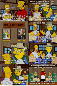That time Homer took on Tobias: Word of advice mate, don't  tackle the bi  t right  way  There is one beer that isn't on  aussie drong  the menu. It's available  you know about if  wh  pecial negue  It's you! Bob Hawk  WALL OF FAME  bios Drundridge is  rgme. I've necked tinnies all  over Straya  oure  just jealous beradse  you ain't got the liver for i  Take me advice  me one's  ore, Mr no liver, Mr  asn't got a liver  not for pu  On my right we have Tobias,  the pride of Straya  VB  VB  US downed a whole -On me left we have Home  r have  eg bur, you're on cunt some cunt from the states That time Homer took on Tobias