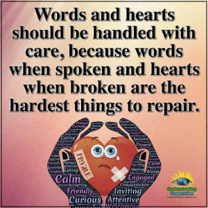 Memes, Hearts, and Patient: Words and hearts  should be handled with  care, because words  when spoken and hearts  when broken are the  hardest things to repair.  Ancepfing  Warm  Present der Receptive Observant  Curious  Allewing  Patient  Delighted  Welcoming  Eecerroging  Accepting  frocefel  Attentive  Empathetic  Appreciative  Receptive  Present  Caring  Encouraging  Empathetic  A Curious  Friendly  E  Com fieat  Calm  Calm  Loving  Friendly Patient  Grateful Grounded  Delighted Loving  Engoged  Peaceful  teving  Curing  Inviting Calm  Peaceful  Attentive  Allowing Warm  Affectionate  Engaged  Compassionate  Calm  Curioes  Srewnded  Loving  fiendly  Grateful Accepting  Friendly  Curious Attentive  App  Anviting  Apprecietive  e  ievtea  Weleoming  Understanding  Compassion  UndcrstandigCmpasion.com  Wara  Caring Inviting  Compassionate  l)Obienoat  fectionateCarleg /  FRAGILE Understanding Compassion <3