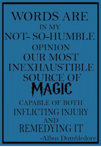 Dumbledore, Memes, and Humble: WORDS ARE  IN MY  NOT- SO-HUMBLE  OPINION  OUR MOST  INEXHAUSTIBLE  SOURCE OF  MAGIC  CAPABLE OF BOTH  INFLICTING INJURY  REMEDYING IT  -Albus Dumbledore My novel: http://amzn.to/2eTURWw Read 'Purpose' http://amzn.to/2eLmN1f