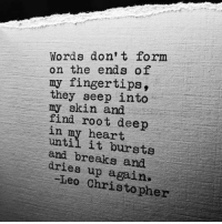 donte: Words don't form  on the ends of  my fingertips,  they seep into  my skin and  find root deep  in my heart  and breaks and  dries up again.