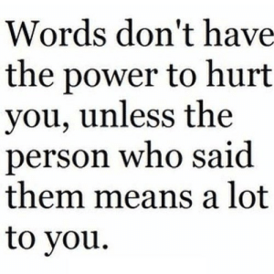 Power, Net, and Who: Words don't have  the power to hurt  you, unless the  person who said  them means a lot  to you https://iglovequotes.net/
