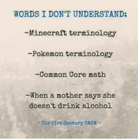 common core: WORDS I DON'T UNDERSTAND:  Minecraft terminology  -Pokemon terminology  Common Core math  When a mother says she  doesn't drink alcohol.  The 21st century SAHM