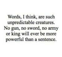 Army, Powerful, and Sword: Words, I think, are such  unpredictable creatures  No gun, no sword, no army  or king will ever be more  powerful than a sentence.
