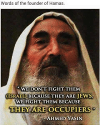 Before the creation of the state of israel by the zionists; #Palestine was the land where Muslims, Christians & Jews were living together in peace.: Words of the founder of Hamas.  WE DON'T FIGHT THEMM  (ISRAEL) BECAUSE THEY ARE JEWS  WE FIGHT THEM BECAUSE  THEY ARE OCCUPIERS  AHMED YASIN Before the creation of the state of israel by the zionists; #Palestine was the land where Muslims, Christians & Jews were living together in peace.