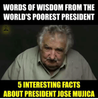 interesting: WORDS OF WISDOM FROM THE  WORLD SPOOREST PRESIDENT  5 INTERESTING FACTS  ABOUT PRESIDENT JOSE MUJICA