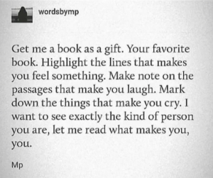 i want to see: wordsbymp  gift. Your favorite  book. Highlight the lines that makes  you feel something. Make note on the  passages that make you laugh. Mark  down the things that make you cry. I  want to see exactly the kind of person  you are, let me read what makes you,  Get me a book as a  you.  Mp