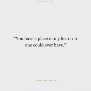 "f scott fitzgerald: WORDSNQUOTES.COM  ""You have a place in my heart no  one could ever have.""  95  F. SCOTT FITZGERALD"