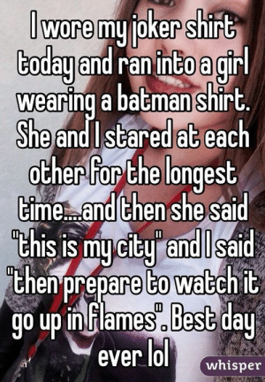 : wore myioker shirt  ranintoa  Codauand gir  wearing a batman shirt  She andl stared at each  oCher Ror Che longest  cime...andiChen she Sal  Chis is mu citu andil sa  thenprepare to watchit  prepare to wabchit  go up in Flames Best day  ever lol whisper
