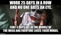"Advice, Crazy, and Taken: WORK 25 DAYS IN A ROW  AND NO ONE BATS AN EYE  TAKE3 DAYS OFF IN THE MIDDLE OF  THE WEEK AND EVERYONE LOSES THEIR MINDS.  imgflipcom <p><a href=""http://advice-animal.tumblr.com/post/174493032179/its-been-a-crazy-month-at-the-office-now-that"" class=""tumblr_blog"">advice-animal</a>:</p>  <blockquote><p>It's been a crazy month at the office. Now that things have slowed down, I have taken a few days to catch my breath. You would think I was some kind of revolutionary by some of the texts that I am getting from the office.</p></blockquote>"