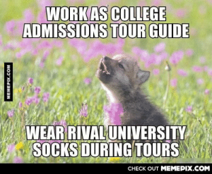 Our contracts specifically say to avoid wearing other university spirit wear.omg-humor.tumblr.com: WORK AS COLLEGE  ADMISSIONS TOUR GUIDE  WEAR RIVAL UNIVERSITY  SOCKS DURING TOURS  CНЕCK OUT MЕМЕРIХ.COM  MEMEPIX.COM Our contracts specifically say to avoid wearing other university spirit wear.omg-humor.tumblr.com