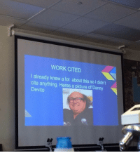 under-the-arch:Me whenever I do any academic writing : WORK CITED  I already knew a lot about this so I didn't  cite anything. Heres a picture of Danny  Devito under-the-arch:Me whenever I do any academic writing