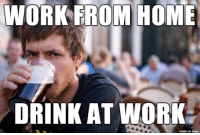 3+ hours a day after work: WORK EROM HOME  DRINK AT WORK  made on imgur 3+ hours a day after work