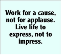 Applause: Work for a cause,  not for applause.  Live life to  express, not to  impress.