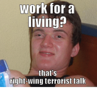 Work for a  livingp  thats  right  terrorist talk  quick meme com It's not hard to terrorize liberals, just talk about working!  😂 😂 😂