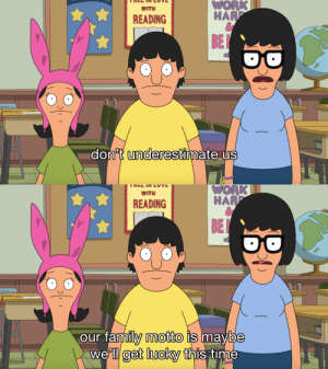 stability: i love the belchers: WORK  HAR  WITH  READING  BE  don't underesti  ate US   WORK  WITH  READING  HAR  BE  our family motto is maybe  we'll get lucky this time stability: i love the belchers