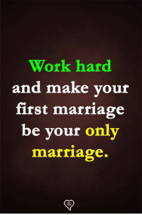 Marriage, Memes, and Work: Work hard  and make vour  first marriage  be vour only  marriage.
