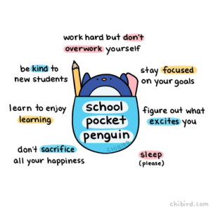Friends, Goals, and School: work hard but don't  overwork yourself  be kind to  new students  stay focused  on your goals  learn to enjoy school  figure out what  ocketexcite  penguin  earnino  s you  don't sacrifice  all your happiness  sleep  lease  chibird.com chibird:  For all my friends who just started school or are about to! Take this school pocket penguin, do well, and make me proud! :D