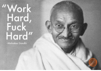 """Share if you think these are words to live by!: """"Work  Hard  Fuck  Hard""""  Mahatma Gandhi Share if you think these are words to live by!"""
