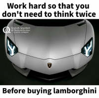 Facebook, Instagram, and Yeah: Work hard so that you  don't need to think twice  Quiet Quotes  0 The QuietQuotes  Facebook I Instagram  Before buying lamborghini Yeah