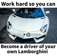 Facebook, Instagram, and Work: Work hard so you can  Quiet Quotes  @The QuietQuotes  Facebook l Instagram  Become a driver of your  own Lamborghini On point!