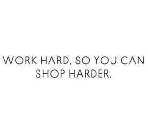 Harding: WORK HARD, SO YOU CAN  SHOP HARDER