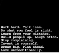 Learn From Your Mistakes: Work hard. Talk less.  Do what you feel is right.  Learn from your mistakes.  Build people up. Laugh often.  Stop complaining.  Invest in yourself.  Dream big. Plan ahead.  Love unconditionally.