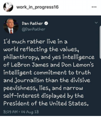 Instagram, LeBron James, and Work: work_in_progress16  Dan Rather  @DanRather  I'd much rather live in a  world reflecting the values,  philanthropy, and yes întelligence  of LeBron James and Don Lemon's  intelligent commitment to truth  and Journalism than the divisive  peevishness, liesa and narrow  self-interest displayed by the  President of the United States  8829 AM o 04 Aug 18 If you're on Instagram follow www.instagram.com/hateliberalsbiteme TODAY for a follow back!