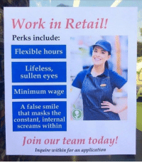 Work, Minimum Wage, and Smile: Work in Retail.!  Perks include:  Flexible hours  Lifeless,  sullen eves  Minimum wage  A false smile  that masks the  constant, internal  screams within  Join our team today!  Inquire within for an application