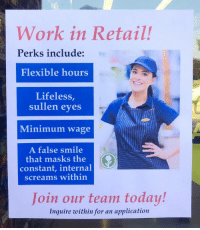 Work, Minimum Wage, and Smile: Work in Retail!  Perks include:  Flexible hours  Lifeless,  sullen eves  Minimum wage  A false smile  that masks the  constant, internal  screams within  Join our team today!  Inquire within for an application