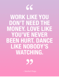 Love, Money, and Work: WORK LIKE YOU  DON'T NEED THE  MONEY. LOVE LIKE  YOU'VE NEVER  BEEN HURT. DANCE  LIKE NOBODY'S  WATCHING.  - Satchel Paige