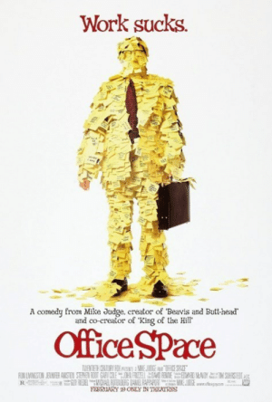 "Happy 16th Birthday, Office Space!http://meme-rage.tumblr.com: Work sucks.  A comedy from Mike Judge, creator of ""Beavis and Butt-head'  and co-creator of 'King of the Hill'  OfficeSPace  TMENTERH CENTURY FOK P A MIKE JUOGE A OFICE SPACE  FON UVINESTON JENMFER ANSTON STEPHEN ROOT GARY COLEOHN FRIZELDAVD FENME EWARD MANDY M SUHRSTEDIASE  N REDELMCIAL RJTENGERG DANEL RAPPAPIAT MIKE JOCE wefiegyen  FEBRUARY 19 ONLY IN THEATRES Happy 16th Birthday, Office Space!http://meme-rage.tumblr.com"